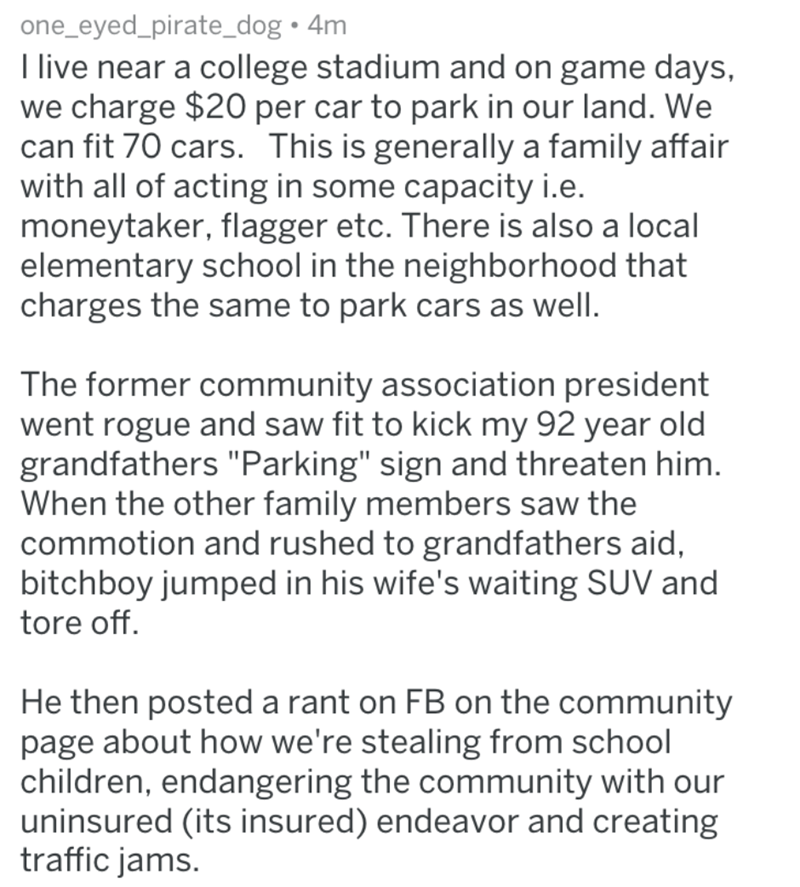 """homeowners - Text - one_eyed_pirate_dog 4m I live near a college stadium and on game days, we charge $20 per car to park in our land. We can fit 70 cars. This is generally a family affair with all of acting in some capacity i.e. moneytaker, flagger etc. There is also a local elementary school in the neighborhood that charges the same to park cars as well. The former community association president went rogue and saw fit to kick my 92 year old grandfathers """"Parking"""" sign and threaten him. When th"""