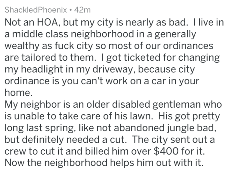 homeowners - Text - ShackledPhoenix 42m Not an HOA, but my city is nearly as bad. I live in a middle class neighborhood in a generally wealthy as fuck city so most of our ordinances are tailored to them. Igot ticketed for changing my headlight in my driveway, because city ordinance is you can't work on a car in your home. My neighbor is an older disabled gentleman who is unable to take care of his lawn. His got pretty long last spring, like not abandoned jungle bad, but definitely needed a cut.