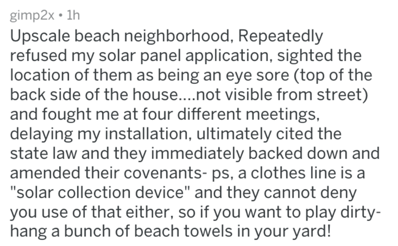 """homeowners - Text - gimp2x 1h Upscale beach neighborhood, Repeatedly refused my solar panel application, sighted the location of them as being an eye sore (top of the back side of the house....not visible from street) and fought me at four different meetings, delaying my installation, ultimately cited the state law and they immediately backed down and amended their covenants- ps, a clothes line is a """"solar collection device"""" and they cannot deny you use of that either, so if you want to play dir"""