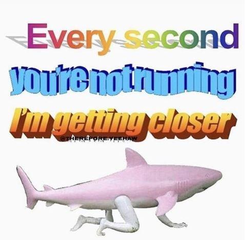 dank meme - Fish - Every second VOUTemtnng Tmgeting closer EREPOREYEENAW