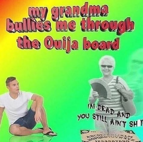 dank meme - Text - dma Cmy gran Bullie's me through the Ouija board you SYILL AINT SH ABCDEYCA cLN HOPO ETUVW XY
