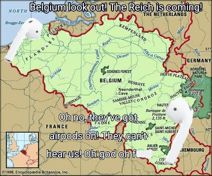 dank meme - Map - Belgium look out! The Reich is coming! NORTH Brugge Zer THE NETHERLANDS KEMPENLAND POLDERS Rupel FLANDR Cana Demer GERMANY SONGNES FOREST Schelde NORDEIFEL BELGIUM HESBAYE NATURE HERVE PLATE PARK AGNE S Neanderthal Cave Mease F Botrange VALLEYCONDRO HAUTES Baraque de Fraiture 2135 t BORINAGE SAMBRE-MEUSE Sambre Oh no, they ve got airpods on They cant hear usl Ohigod ohf FRANCE FAOHE TENNE vrelle SAINT-MICHEL SAINT HUBERT 60 Sare ANUER EEST XEMBOURG 01998, Encyclopedia Britannic