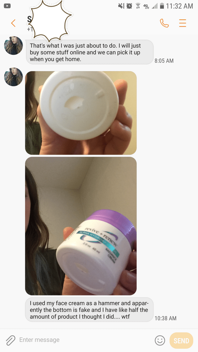 Product - 49 11:32 AM That's what I was just about to do. I will just buy some stuff online and we can pick it up when you get home. 8:05 AM revive+renew ALPWA HYDROXY 20 0m T used my face cream as a hammer and appar- ently the bottom is fake and I have like half the amount of product I thought I did.... wtf 10:38 AM SEND Enter message casan