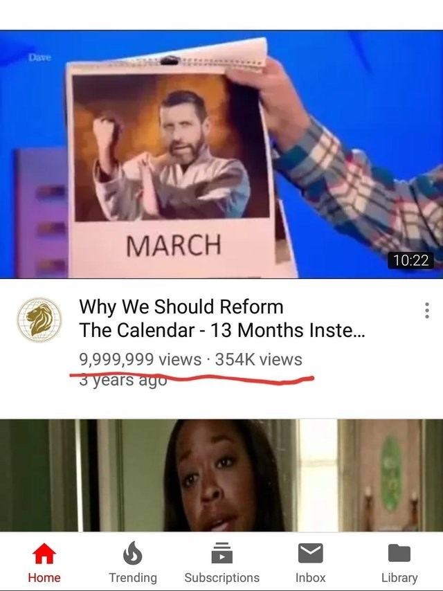 Text - Dave MARCH 10:22 Why We Should Reform The Calendar 13 Months Inste... 9,999,999 views 354K views 3 years ago Trending Subscriptions Inbox Library Home
