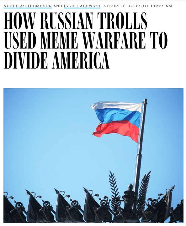Flag - NICHOLAS THOMPSON AND ISSIE LAPOWSKY SECURITY 12.17.18 08:27 AM HOW RUSSIAN 'TROLLS USED MEME WARFARE TO DIVIDE AMERICA