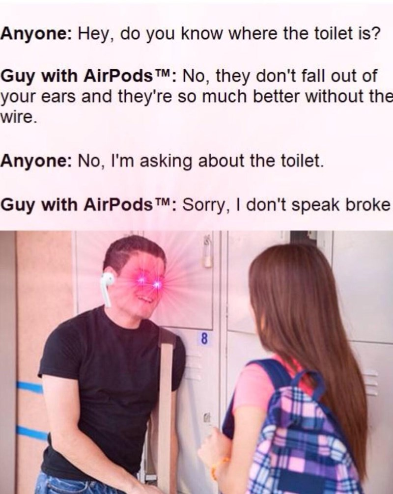Text - Anyone: Hey, do you know where the toilet is? Guy with AirPods TM : No, they don't fall out of your ears and they're so much better without the wire. Anyone: No, I'm asking about the toilet. Guy with AirPods TM : Sorry, I don't speak broke 8