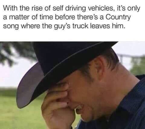 Hat - With the rise of self driving vehicles, it's only a matter of time before there's a Country song where the guy's truck leaves him.