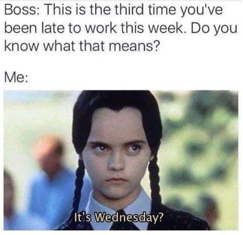 work meme about being late for work with Wednesday Addams