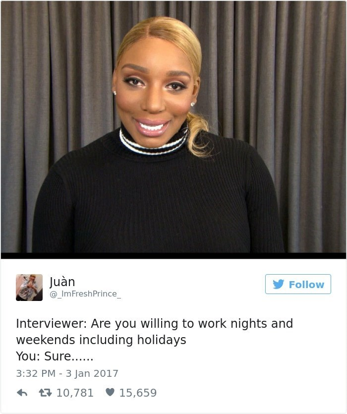 Face - Juàn _ImFreshPrince Follow Interviewer: Are you willing to work nights and weekends including holidays You: Sure... 3:32 PM 3 Jan 2017 t10,781 15,659