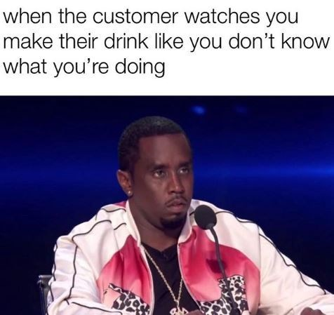 Forehead - when the customer watches you make their drink like you don't know what you're doing