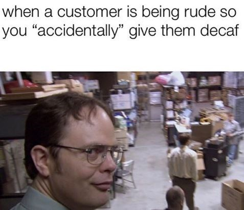 """Human - when a customer is being rude so you """"accidentally"""" give them decaf"""