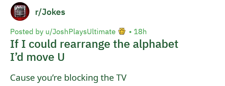 Text - r/Jokes Posted by u/JoshPlays Ultimate If I could rearrange the alphabet I'd move U 18h Cause you're blocking the TV H