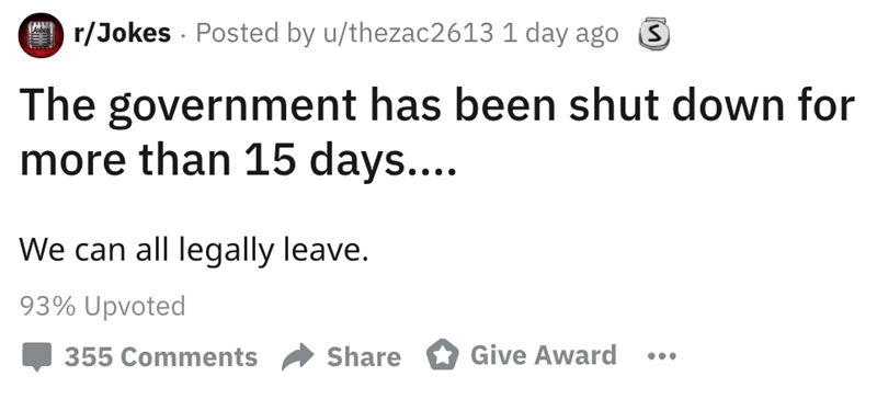 Text - r/Jokes Posted by u/thezac2613 1 day agoS The government has been shut down for more than 15 days.... We can all legally leave. 93% Upvoted Give Award Share 355 Comments