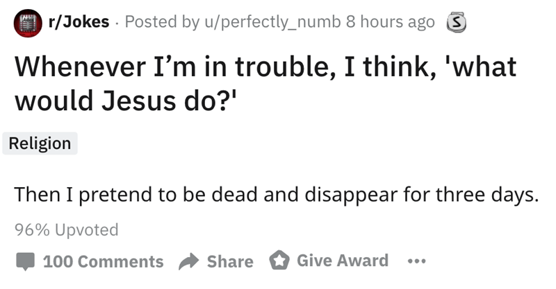 Text - r/Jokes Posted by u/perfectly_numb 8 hours ago S Whenever I'm in trouble, I think, 'what would Jesus do? Religion Then I pretend to be dead and disappear for three days. 96% Upvoted Give Award Share 100 Comments