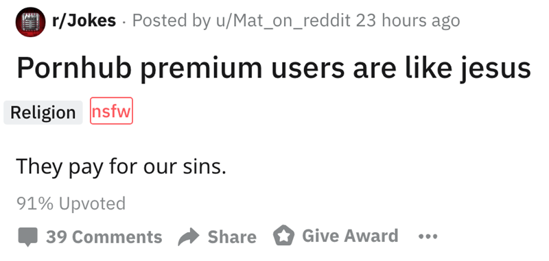 Text - r/Jokes Posted by u/Mat_on_reddit 23 hours ago Pornhub premium users are like jesus Religion nsfw They pay for our sins. 91% Upvoted Give Award 39 Comments Share