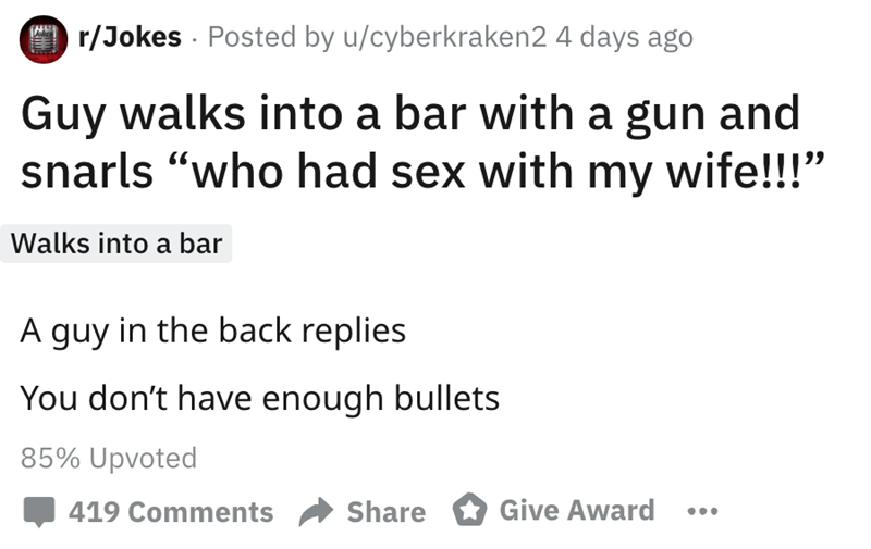 "Text - r/Jokes Posted by u/cyberkraken2 4 days ago Guy walks into a bar with a gun and snarls ""who had sex with my wife!!!"" Walks into a bar A guy in the back replies You don't have enough bullets 85% Upvoted Give Award 419 Comments Share"