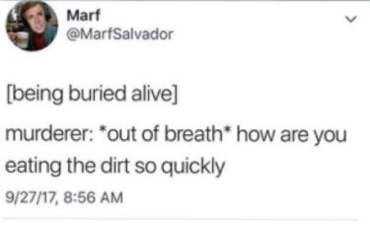 Text - Marf @MarfSalvador being buried alive] murderer: *out of breath* how are you eating the dirt so quickly 9/27/17, 8:56 AM