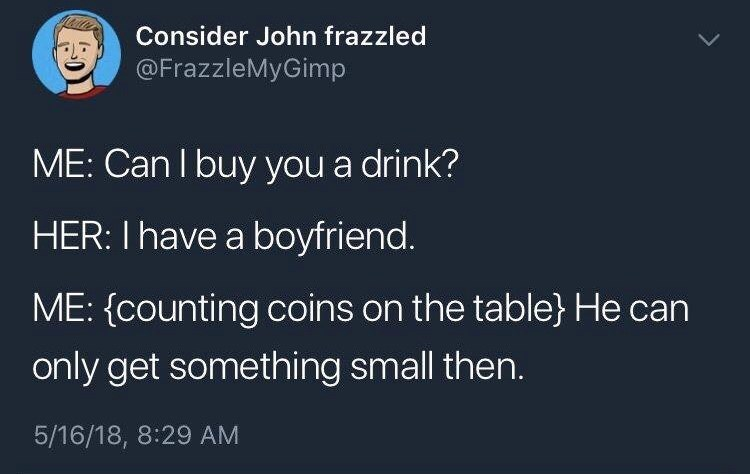 Text - Consider John frazzled @FrazzleMyGimp ME: Can I buy you a drink? HER: I have a boyfriend. ME: (counting coins on the table} He can only get something small then. 5/16/18, 8:29 AM