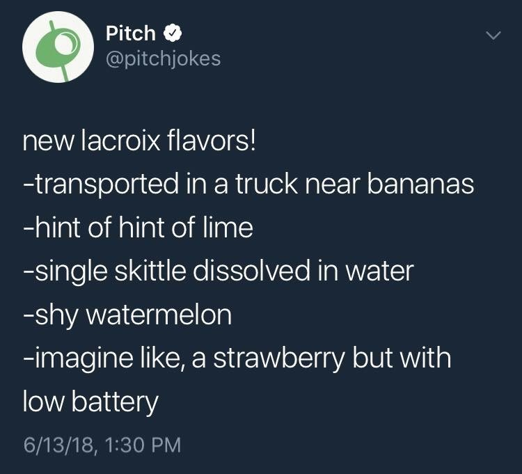 Text - Pitch @pitchjokes new lacroix flavors! -transported in a truck near bananas -hint of hint of lime -single skittle dissolved in water -shy watermelon -imagine like, a strawberry but with low battery 6/13/18, 1:30 PM