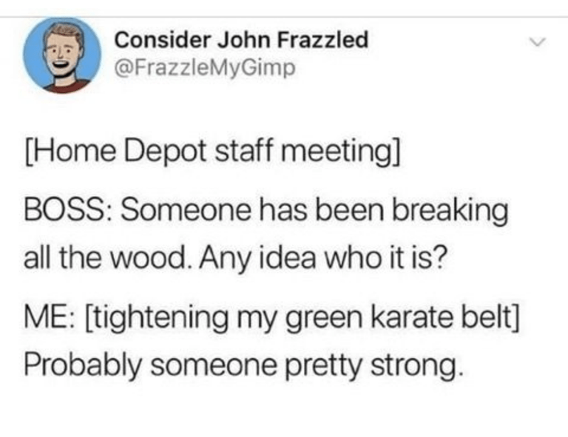 Text - Consider John Frazzled @FrazzleMyGimp [Home Depot staff meeting] BOSS: Someone has been breaking all the wood. Any idea who it is? ME: [tightening my green karate belt] Probably someone pretty strong.