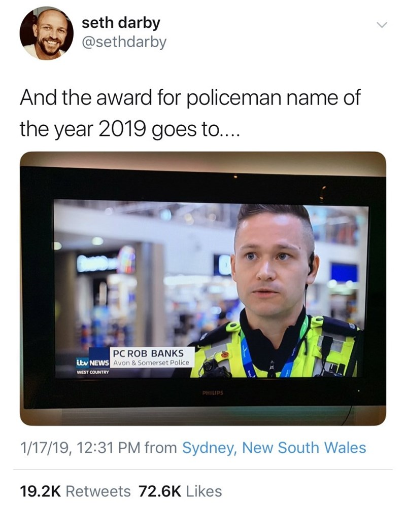 Text - seth darby @sethdarby And the award for policeman name of the year 2019 goes to.... PC ROB BANKS Utv NEWS Avon & Somerset Police WEST COUNTRY PHILIPS 1/17/19, 12:31 PM from Sydney, New South Wales 19.2K Retweets 72.6K Likes