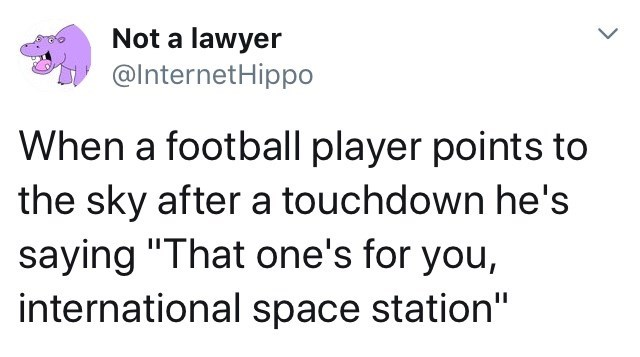 """Text - Not a lawyer @InternetHippo When a football player points to the sky after a touchdown he's saying """"That one's for you, international space station"""""""