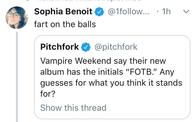 """Text - Sophia Benoit @1follow... 1h fart on the balls Pitchfork @pitchfork Vampire Weekend say their new album has the initials """"FOTB."""" Any guesses for what you think it stands for? Show this thread"""