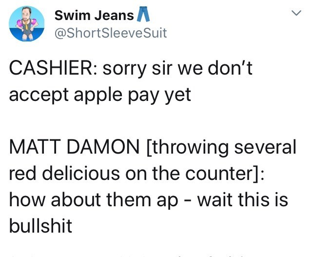 Text - Swim Jeans A @ShortSleeveSuit CASHIER: sorry sir we don't accept apple pay yet MATT DAMON [throwing several red delicious on the counter]: how about them ap - wait this is bullshit