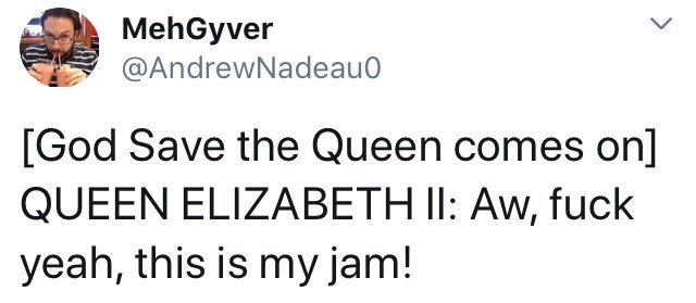 Text - MehGyver @AndrewNadeau [God Save the Queen comes on] QUEEN ELIZABETH II: Aw, fuck yeah, this is my jam!