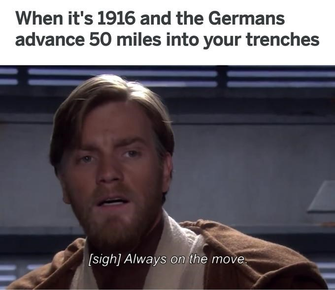 Photo caption - When it's 1916 and the Germans advance 50 miles into your trenches sigh] Always on the move