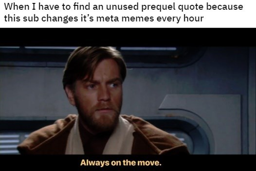 Photo caption - When I have to find an unused prequel quote because this sub changes it's meta memes every hour Always on the move.