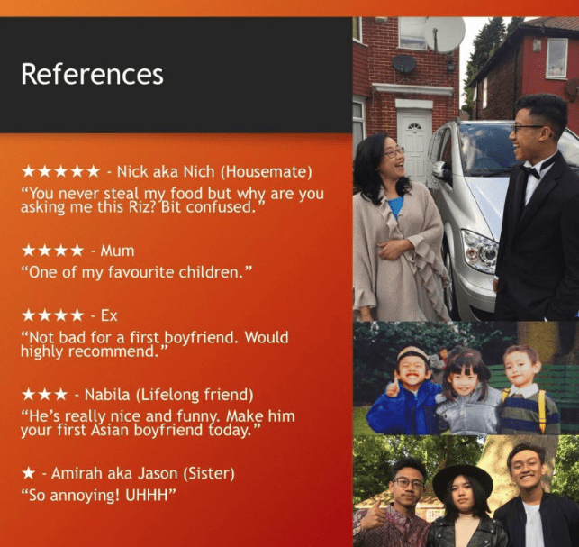 """powerpoint presentation Text - References Nick aka Nich (Housemate) """"You never steal my food but why are you asking me this Riz? Bit confused. Mum """"One of my favourite children."""" Ex """"Not bad for a first boyfriend. Would highly recommend. Nabila (Lifelong friend) """"He's really nice and funny. Make him your first Asian boyfriend foday."""" Amirah aka Jason (Sister) """"So annoying! UHHH"""""""