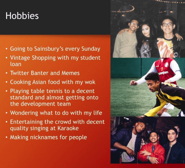 powerpoint presentation Text - Hobbies Going to Sainsbury's every Sunday .Vintage Shopping with my student loan Twitter Banter and Memes Cooking Asian food with my wok Playing table tennis to a decent standard and almost getting onto the development team Wondering what to do with my life Entertaining the crowd with decent quality singing at Karaoke Making nicknames for people