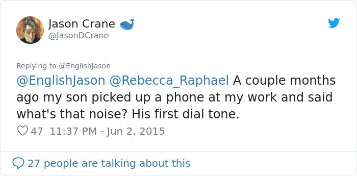 Text - Jason Crane @JasonDCrane Replying to @EnglishJason @EnglishJason @Rebecca_Raphael A couple months ago my son picked up a phone at my work and said what's that noise? His first dial tone. 47 11:37 PM - Jun 2, 2015 27 people are talking about this