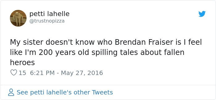 Text - petti lahelle @trustnopizza My sister doesn't know who Brendan Fraiser is I feel like I'm 200 years old spilling tales about fallen heroes 15 6:21 PM May 27, 2016 - See petti lahelle's other Tweets