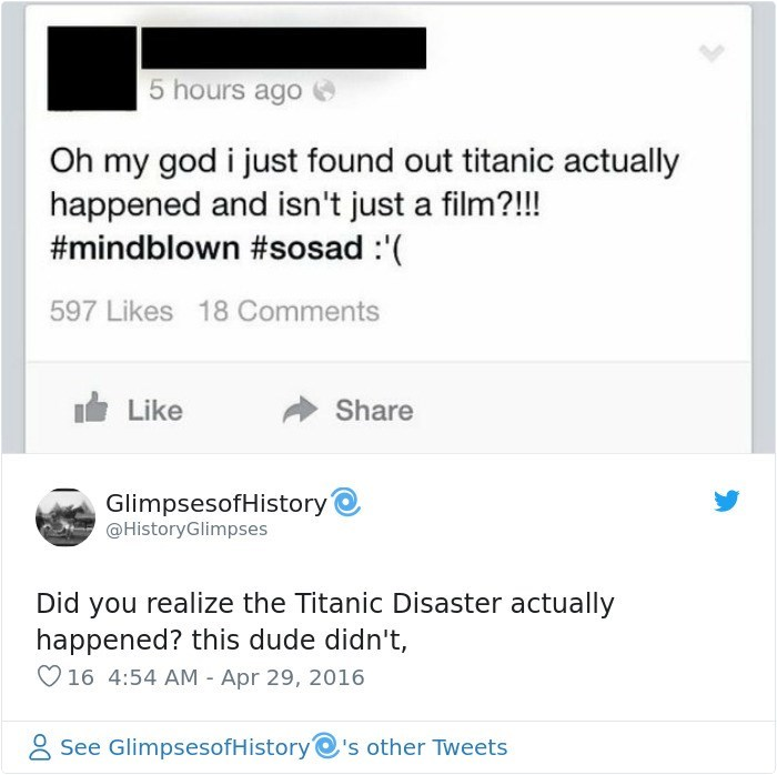Text - 5 hours ago Oh my god i just found out titanic actually happened and isn't just a film?!!! #mindblown #sosad : 597 Likes 18 Comments Like Share GlimpsesofHistory @HistoryGlimpses Did you realize the Titanic Disaster actually happened? this dude didn't, 16 4:54 AM - Apr 29, 2016 See GlimpsesofHistory's other Tweets