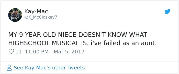 Text - Kay-Mac @K McCloskey7 MY 9 YEAR OLD NIECE DOESN'T KNOW WHAT HIGHSCHOOL MUSICAL IS. i've failed as an aunt. V11 11:00 PM - Mar 5, 2017 See Kay-Mac's other Tweets