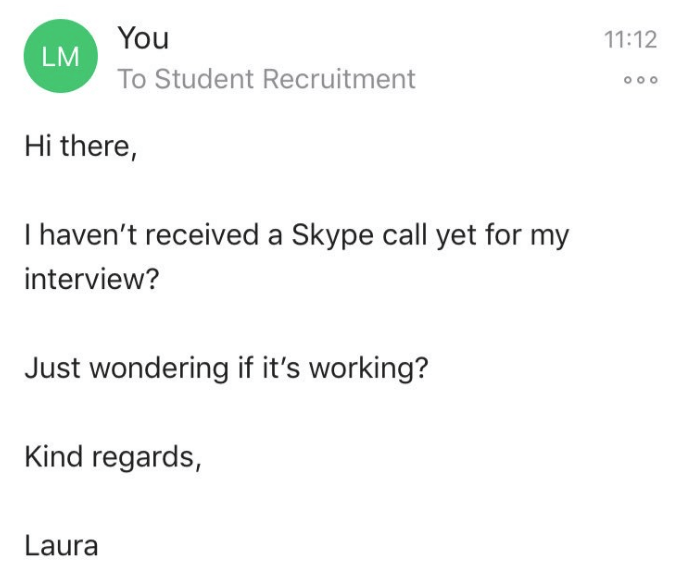 Text - You 11:12 LM To Student Recruitment Hi there, T haven't received a Skype call yet for my interview? Just wondering if it's working? Kind regards, Laura