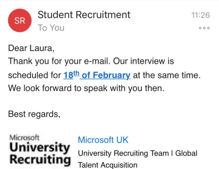 Text - Student Recruitment 11:26 SR To You Dear Laura, Thank you for your e-mail. Our interview is scheduled for 18th of February at the same time. We look forward to speak with you then. Best regards, Microsoft University Recruiting Microsoft UK University Recruiting Team I Global Talent Acquisition