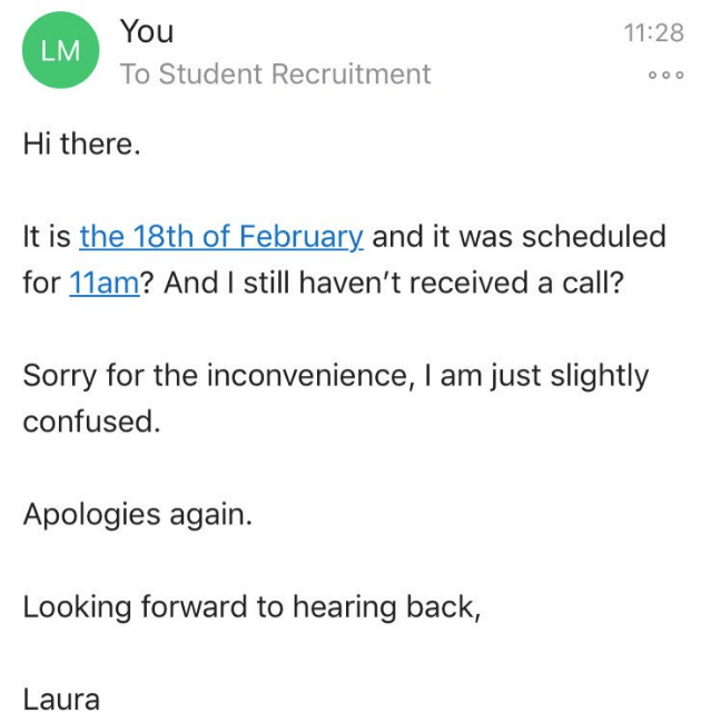 Text - You 11:28 LM To Student Recruitment Hi there. It is the 18th of February and it was scheduled for 11am? And I still haven't received a call? Sorry for the inconvenience, I am just slightly confused Apologies again. Looking forward to hearing back, Laura