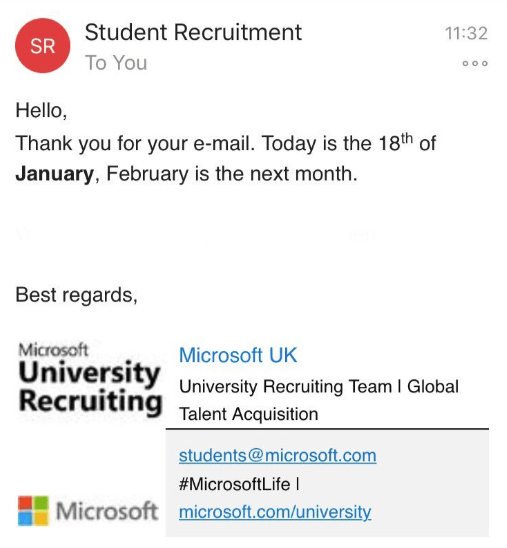 Text - Student Recruitment 11:32 SR To You O o o Hello, Thank you for your e-mail. Today is the 18th of January, February is the next month Best regards, Microsoft University Recruiting Microsoft UK University Recruiting Team I Global Talent Acquisition students@microsoft.com #MicrosoftLife I Microsoft microsoft.com/university