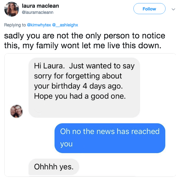 Text - laura maclean Follow @lauramacleann Replying to @kimwhytex@_ashleighx sadly you are not the only person to notice this, my family wont let me live this down. Hi Laura. Just wanted to say sorry for forgetting about your birthday 4 days ago Hope you had a good one. Oh no the news has reached you Ohhhh yes.
