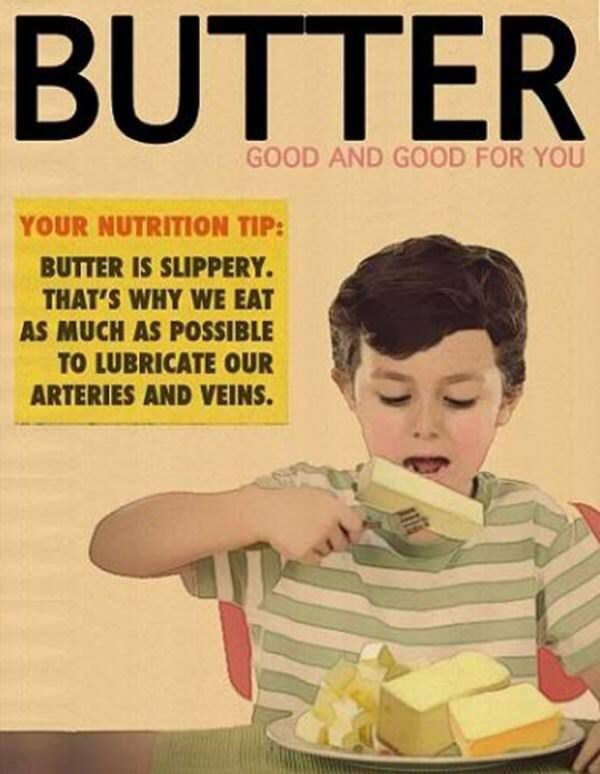 Magazine - BUTTER GOOD AND GOOD FOR YOU YOUR NUTRITION TIP: BUTTER IS SLIPPERY. THAT'S WHY WE EAT AS MUCH AS POSSIBLE TO LUBRICATE OUR ARTERIES AND VEINS.