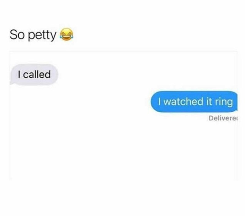 Text - So petty I called I watched it ring Delivere