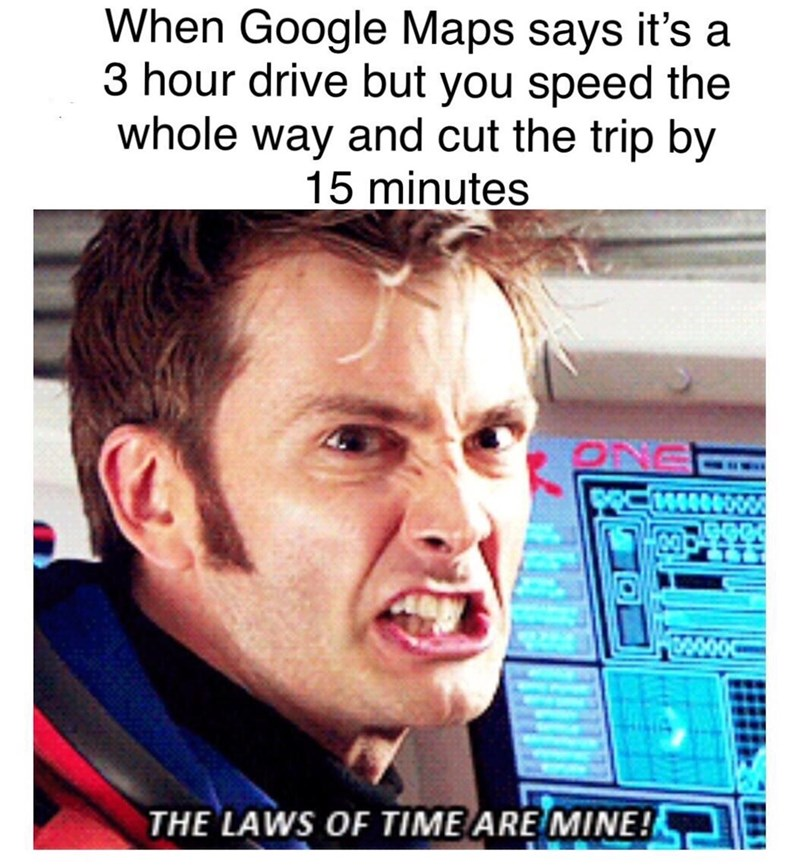 Text - When Google Maps says it's a 3 hour drive but you speed the whole way and cut the trip by 15 minutes 1000000 THE LAWS OF TIME ARE MINE!