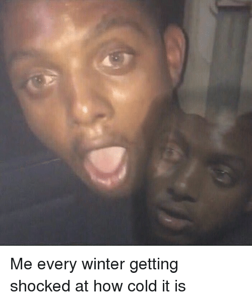 Face - Me every winter getting shocked at how cold it is