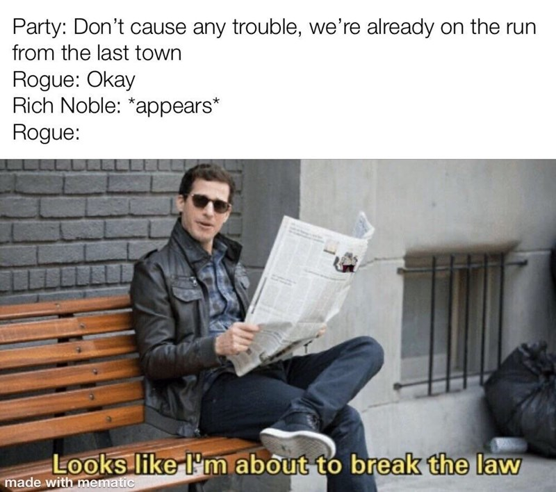 Text - Party: Don't cause any trouble, we're already on the run from the last town Rogue: Okay Rich Noble: *appears* Rogue: Looks like l'm about to break the law made with mematic