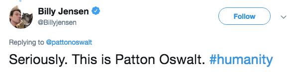 Text - Billy Jensen @Billyjensen Follow Replying to @pattonoswalt Seriously. This is Patton Oswalt. #humanity