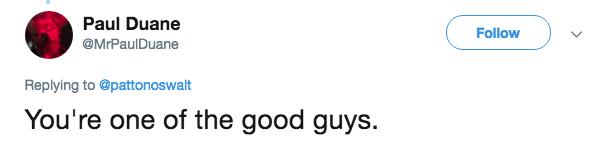 Text - Paul Duane Follow @MrPaulDuane Replying to @pattonoswalt You're one of the good guys.