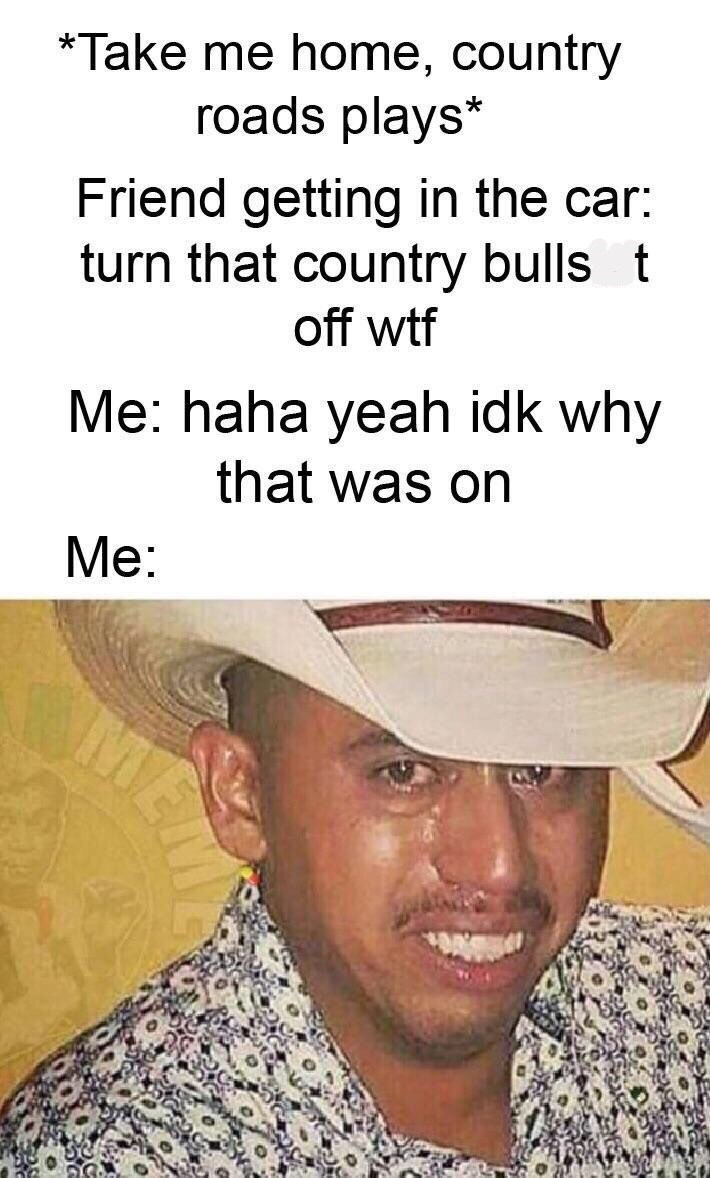 Facial expression - *Take me home, country roads plays* Friend getting in the car: turn that country bulls t off wtf Me: haha yeah idk why that was on Me: